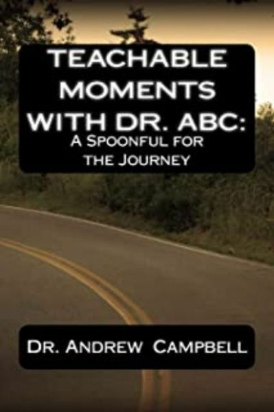 Teachable Moments With Dr. ABC: A Spoonful for the Journey by Andrew B Campbell