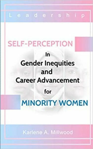 Self-Perception in Gender Inequities and Career Advancement For Minority by Karlene A. Millwood